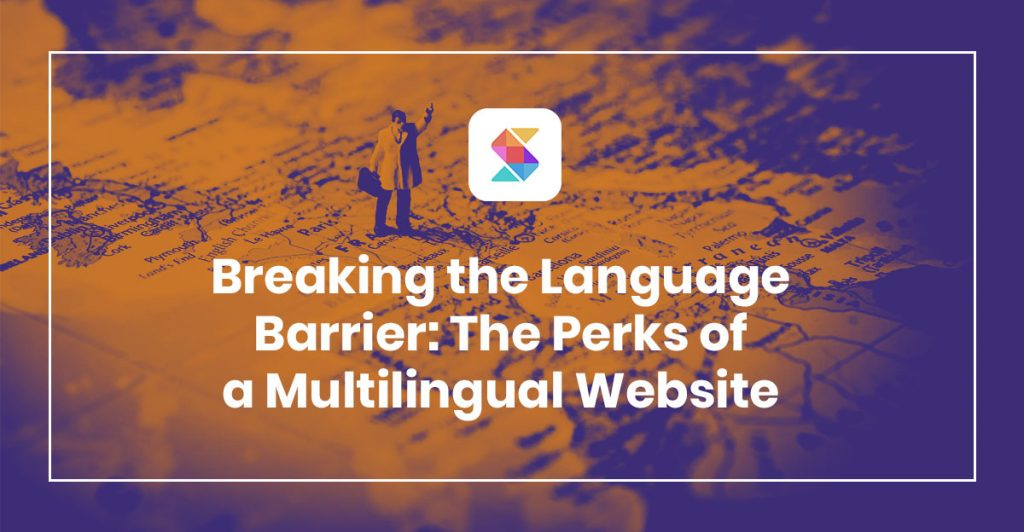 Breaking the Language Barrier – Perks of Having a Multilingual Website